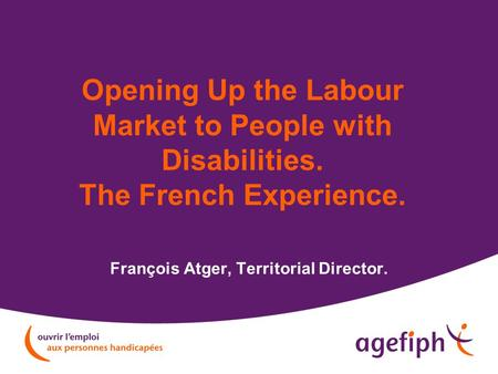 Opening Up the Labour Market to People with Disabilities. The French Experience. François Atger, Territorial Director.