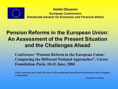 Heikki Oksanen European Commission Directorate-General for Economic and Financial Affairs Pension Reforms in the European Union: An Assessment of the Present.