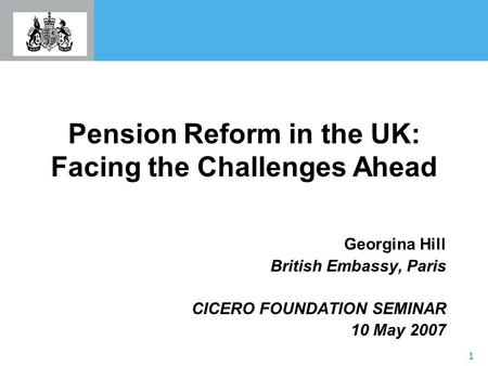 1 Pension Reform in the UK: Facing the Challenges Ahead Georgina Hill British Embassy, Paris CICERO FOUNDATION SEMINAR 10 May 2007.