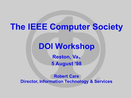The IEEE Computer Society DOI Workshop Reston, Va. 5 August 98 Robert Care Director, Information Technology & Services.