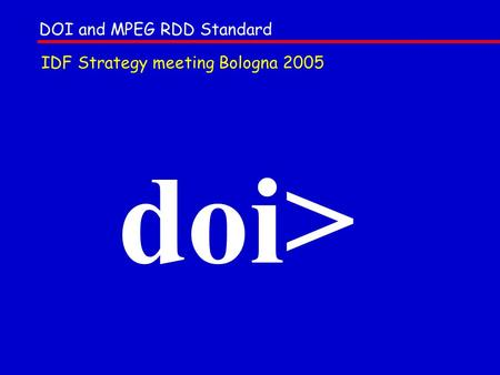 Doi> DOI and MPEG RDD Standard IDF Strategy meeting Bologna 2005.
