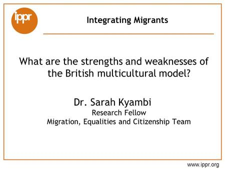 Integrating Migrants What are the strengths and weaknesses of the British multicultural model? Dr. Sarah Kyambi Research Fellow Migration, Equalities and.