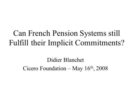 Can French Pension Systems still Fulfill their Implicit Commitments? Didier Blanchet Cicero Foundation – May 16 th, 2008.