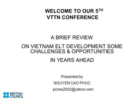 WELCOME TO OUR 5 TH VTTN CONFERENCE A BRIEF REVIEW ON VIETNAM ELT DEVELOPMENT SOME CHALLENGES & OPPORTUNITIES IN YEARS AHEAD Presented by NGUYEN CAO PHUC.