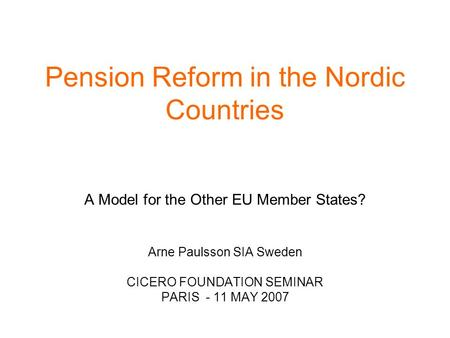 Pension Reform in the Nordic Countries A Model for the Other EU Member States? Arne Paulsson SIA Sweden CICERO FOUNDATION SEMINAR PARIS - 11 MAY 2007.