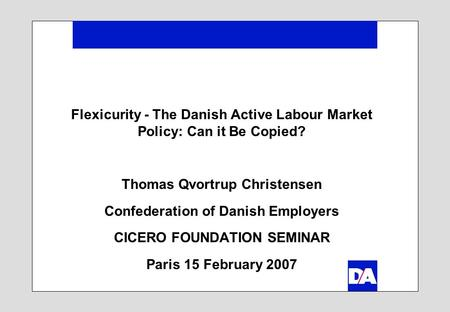 Flexicurity - The Danish Active Labour Market Policy: Can it Be Copied? Thomas Qvortrup Christensen Confederation of Danish Employers CICERO FOUNDATION.