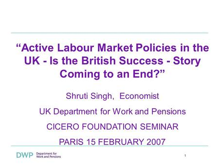 1 Active Labour Market Policies in the UK - Is the British Success - Story Coming to an End? Shruti Singh, Economist UK Department for Work and Pensions.