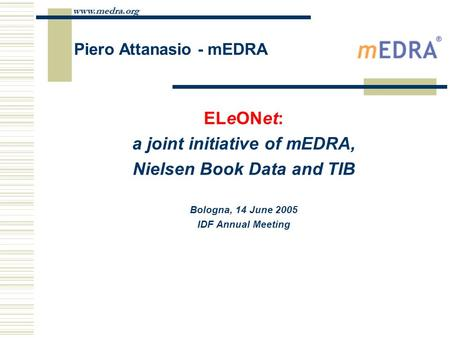 Www.medra.org Piero Attanasio - mEDRA ELeONet: a joint initiative of mEDRA, Nielsen Book Data and TIB Bologna, 14 June 2005 IDF Annual Meeting.