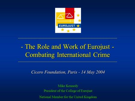 - The Role and Work of Eurojust - Combating International Crime Mike Kennedy President of the College of Eurojust National Member for the United Kingdom.