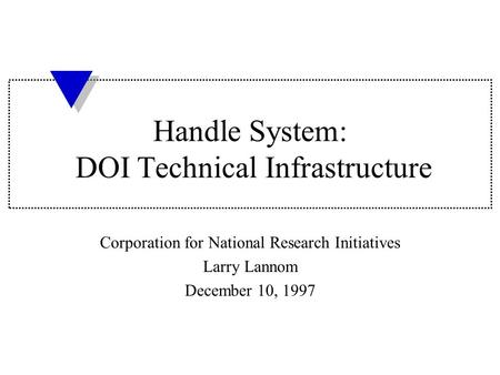 Handle System: DOI Technical Infrastructure Corporation for National Research Initiatives Larry Lannom December 10, 1997.