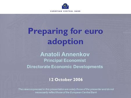 Preparing for euro adoption Anatoli Annenkov Principal Economist Directorate Economic Developments 12 October 2006 The views expressed in this presentation.