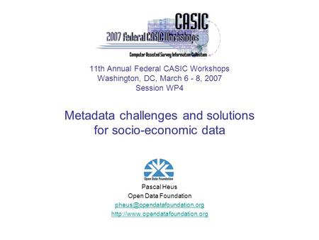 11th Annual Federal CASIC Workshops Washington, DC, March 6 - 8, 2007 Session WP4 Metadata challenges and solutions for socio-economic data Pascal Heus.