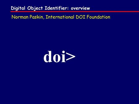 Digital Object Identifier: overview doi> Norman Paskin, International DOI Foundation.