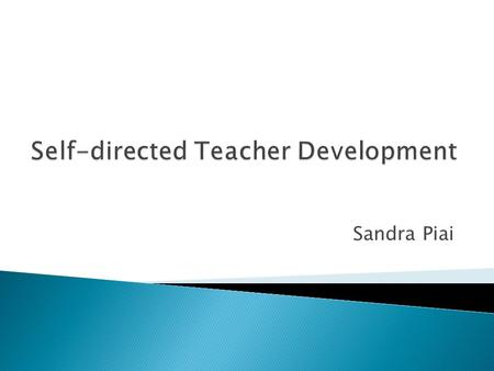Sandra Piai. Define teacher development Identify some of the challenges Concentrate on you as the teacher Different ways of developing as an individual.