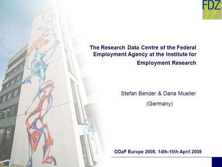 The Research Data Centre of the Federal Employment Agency at the Institute for Employment Research ODaF Europe 2008, 14th-15th April 2008 Stefan Bender.