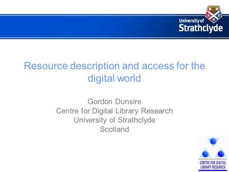 Resource description and access for the digital world Gordon Dunsire Centre for Digital Library Research University of Strathclyde Scotland.