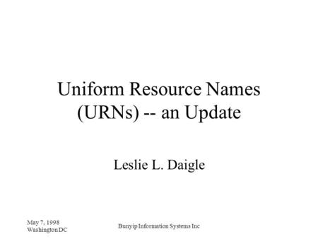 May 7, 1998 Washington DC Bunyip Information Systems Inc Uniform Resource Names (URNs) -- an Update Leslie L. Daigle.