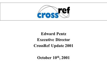 Edward Pentz Executive Director CrossRef Update 2001 October 10 th, 2001.