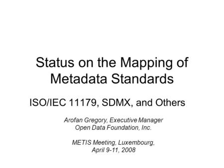 Status on the Mapping of Metadata Standards ISO/IEC 11179, SDMX, and Others Arofan Gregory, Executive Manager Open Data Foundation, Inc. METIS Meeting,