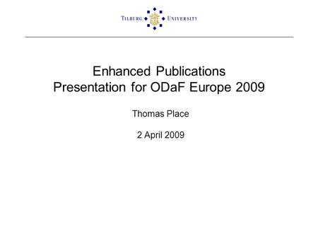 Enhanced Publications Presentation for ODaF Europe 2009 Thomas Place 2 April 2009.