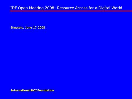 IDF Open Meeting 2008: Resource Access for a Digital World International DOI Foundation Brussels, June 17 2008.