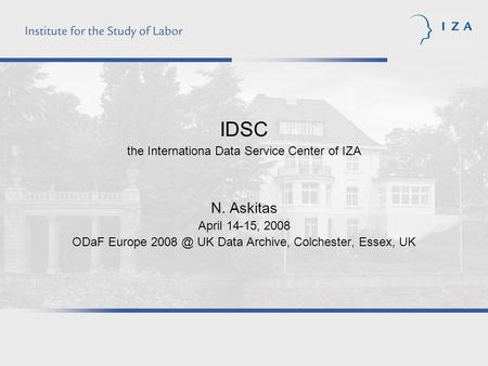 IDSC the Internationa Data Service Center of IZA N. Askitas April 14-15, 2008 ODaF Europe UK Data Archive, Colchester, Essex, UK.