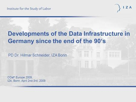 Developments of the Data Infrastructure in Germany since the end of the 90s PD Dr. Hilmar Schneider, IZA Bonn ODaF Europe 2009, IZA, Bonn, April 2nd-3rd,