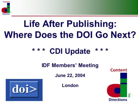 Life After Publishing: Where Does the DOI Go Next? * * * CDI Update * * * IDF Members Meeting June 22, 2004 London.