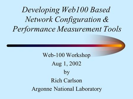 Developing Web100 Based Network Configuration & Performance Measurement Tools Web-100 Workshop Aug 1, 2002 by Rich Carlson Argonne National Laboratory.