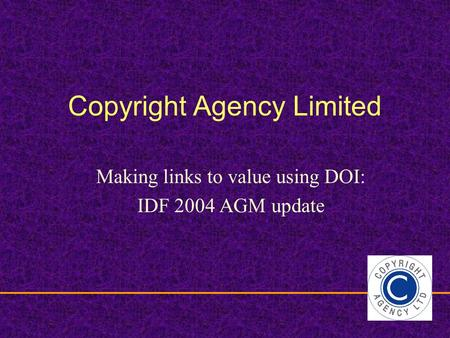 Copyright Agency Limited Making links to value using DOI: IDF 2004 AGM update.