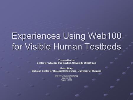 Experiences Using Web100 for Visible Human Testbeds Thomas Hacker Center for Advanced Computing, University of Michigan Brian Athey Michigan Center for.