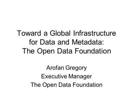 Toward a Global Infrastructure for Data and Metadata: The Open Data Foundation Arofan Gregory Executive Manager The Open Data Foundation.