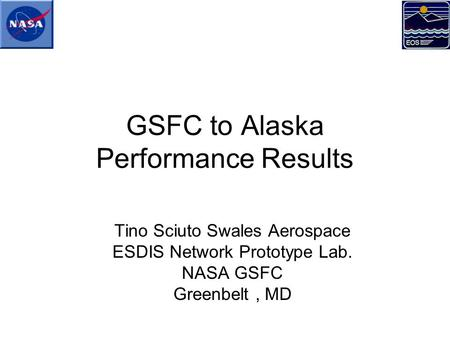 GSFC to Alaska Performance Results Tino Sciuto Swales Aerospace ESDIS Network Prototype Lab. NASA GSFC Greenbelt, MD.