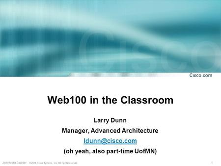 1Joint-techs Boulder © 2002, Cisco Systems, Inc. All rights reserved. Web100 in the Classroom Larry Dunn Manager, Advanced Architecture