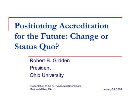 Positioning Accreditation for the Future: Change or Status Quo? Robert B. Glidden President Ohio University Presentation to the CHEA Annual Conference.