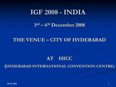 26.02.2008 1 IGF 2008 - INDIA 3 rd – 6 th December 2008 THE VENUE – CITY OF HYDERABAD AT HICC ( HYDERABAD INTERNATIONAL CONVENTION CENTRE)