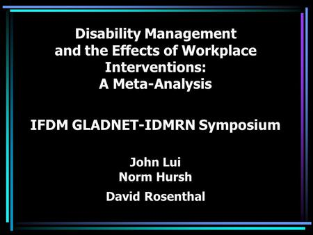 Disability Management and the Effects of Workplace Interventions: A Meta-Analysis IFDM GLADNET-IDMRN Symposium John Lui Norm Hursh David Rosenthal.
