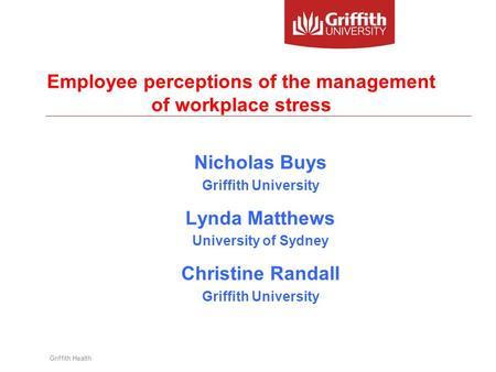 Griffith Health Employee perceptions of the management of workplace stress Nicholas Buys Griffith University Lynda Matthews University of Sydney Christine.