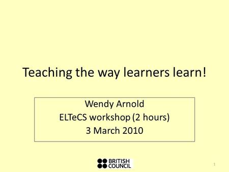 Teaching the way learners learn! Wendy Arnold ELTeCS workshop (2 hours) 3 March 2010 1.