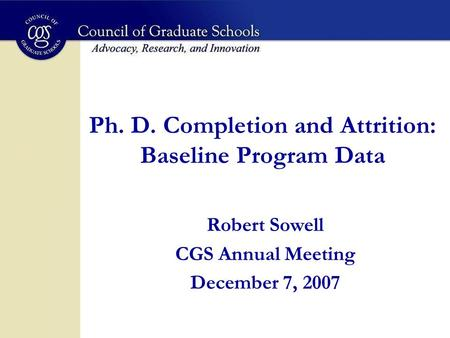 Ph. D. Completion and Attrition: Baseline Program Data Robert Sowell CGS Annual Meeting December 7, 2007.