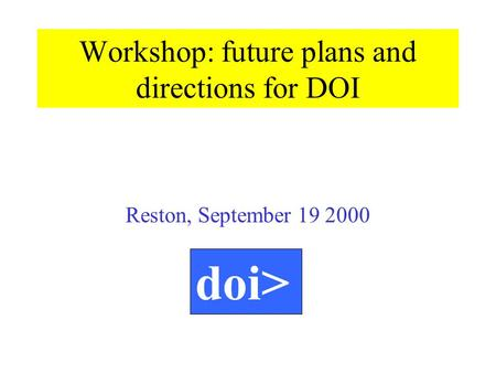 Reston, September 19 2000 doi> Workshop: future plans and directions for DOI.