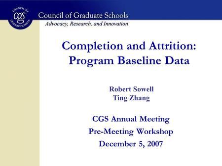 Completion and Attrition: Program Baseline Data CGS Annual Meeting Pre-Meeting Workshop December 5, 2007 Robert Sowell Ting Zhang.