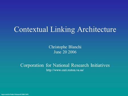 Contextual Linking Architecture Christophe Blanchi June 20 2006 Corporation for National Research Initiatives  Approved for.