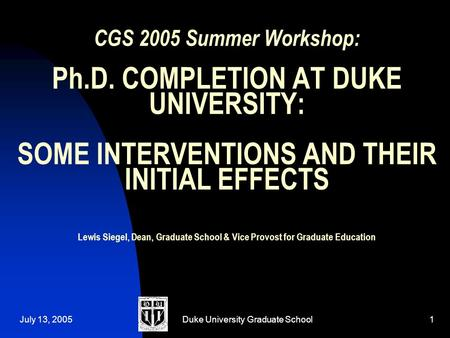 July 13, 2005Duke University Graduate School1 CGS 2005 Summer Workshop: Ph.D. COMPLETION AT DUKE UNIVERSITY: SOME INTERVENTIONS AND THEIR INITIAL EFFECTS.