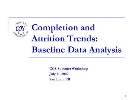 1 Completion and Attrition Trends: Baseline Data Analysis CGS Summer Workshop July 11, 2007 San Juan, PR.