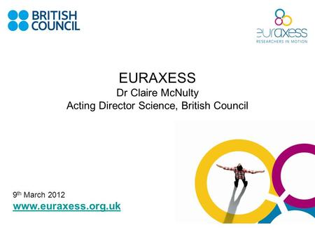 EURAXESS Dr Claire McNulty Acting Director Science, British Council www.euraxess.org.uk 9 th March 2012.