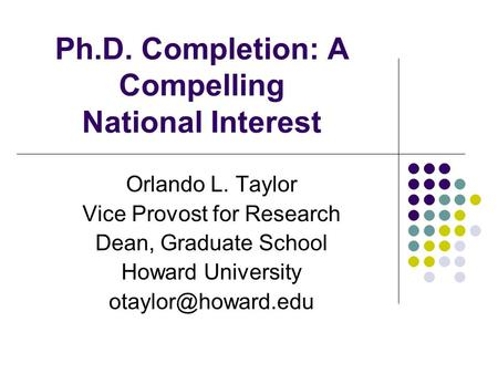 Ph.D. Completion: A Compelling National Interest Orlando L. Taylor Vice Provost for Research Dean, Graduate School Howard University