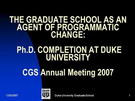 12/5/2007Duke University Graduate School1 THE GRADUATE SCHOOL AS AN AGENT OF PROGRAMMATIC CHANGE: Ph.D. COMPLETION AT DUKE UNIVERSITY CGS Annual Meeting.