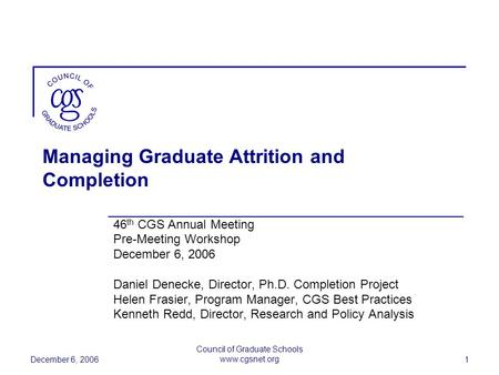 December 6, 2006 Council of Graduate Schools www.cgsnet.org 1 Managing Graduate Attrition and Completion 46 th CGS Annual Meeting Pre-Meeting Workshop.