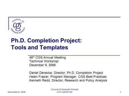 December 9, 2006 Council of Graduate Schools www.cgsnet.org 1 Ph.D. Completion Project: Tools and Templates 46 th CGS Annual Meeting Technical Workshop.